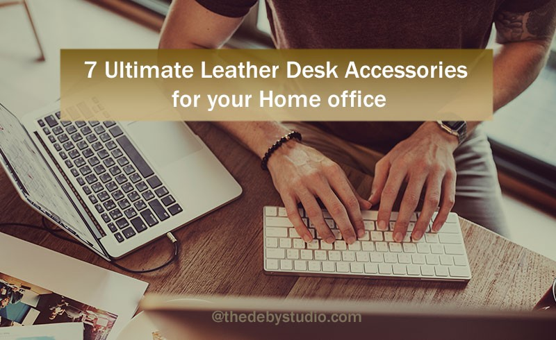 7 Ultimate Leather Desk Accessories for your Home office - Blog   Deby  Studio
